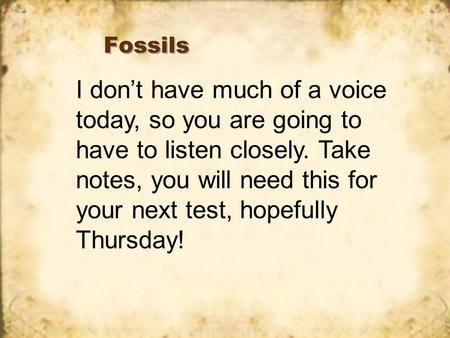 Fossils I don't have much of a voice today, so you are going to have to listen closely. Take notes, you will need this for your next test, hopefully Thursday!