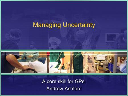 Managing Uncertainty A core skill for GPs! Andrew Ashford.
