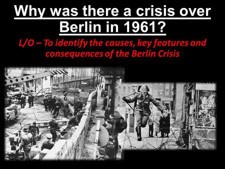 Why was there a crisis over Berlin in 1961? L/O – To identify the causes, key features and consequences of the Berlin Crisis.