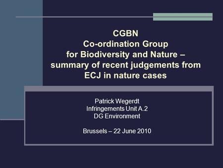 CGBN Co-ordination Group for Biodiversity and Nature – summary of recent judgements from ECJ in nature cases Patrick Wegerdt Infringements Unit A.2 DG.