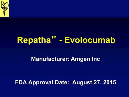 Repatha ™ - Evolocumab Manufacturer: Amgen Inc FDA Approval Date: August 27, 2015.