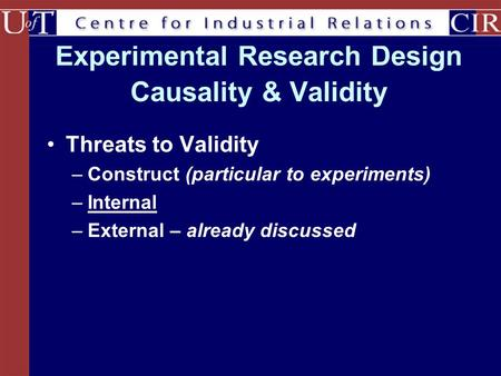 Experimental Research Design Causality & Validity Threats to Validity –Construct (particular to experiments) –Internal –External – already discussed.