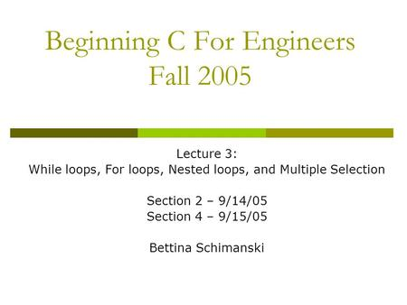 Beginning C For Engineers Fall 2005 Lecture 3: While loops, For loops, Nested loops, and Multiple Selection Section 2 – 9/14/05 Section 4 – 9/15/05 Bettina.