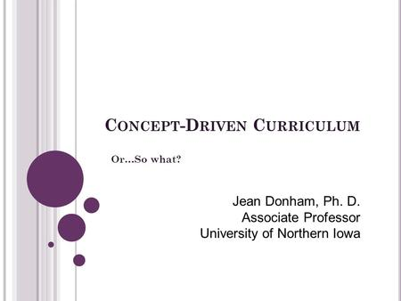 C ONCEPT -D RIVEN C URRICULUM Or…So what? Jean Donham, Ph. D. Associate Professor University of Northern Iowa.