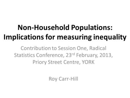 Non-Household Populations: Implications for measuring inequality Contribution to Session One, Radical Statistics Conference, 23 rd February, 2013, Priory.