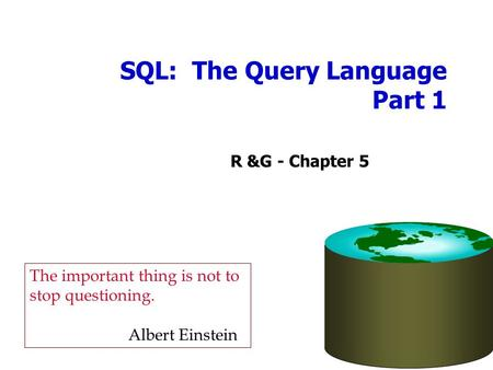 SQL: The Query Language Part 1 R &G - Chapter 5 The important thing is not to stop questioning. Albert Einstein.