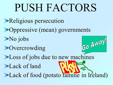 PUSH FACTORS Religious persecution Oppressive (mean) governments No jobs Overcrowding Loss of jobs due to new machines Lack of land Lack of food (potato.