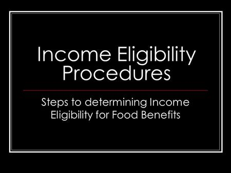 Income Eligibility Procedures Steps to determining Income Eligibility for Food Benefits.