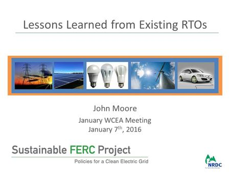 Lessons Learned from Existing RTOs John Moore January WCEA Meeting January 7 th, 2016.