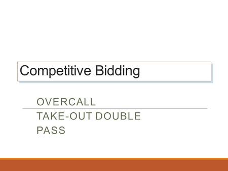 Competitive Bidding Competitive Bidding OVERCALL TAKE-OUT DOUBLE PASS.