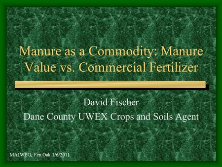 Manure as a Commodity: Manure Value vs. Commercial Fertilizer David Fischer Dane County UWEX Crops and Soils Agent MALWEG, Fen Oak 1/6/2011.