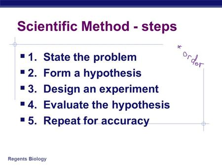 Regents Biology Scientific Method - steps  1. State the problem  2. Form a hypothesis  3. Design an experiment  4. Evaluate the hypothesis  5. Repeat.