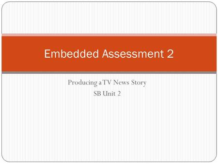 Producing a TV News Story SB Unit 2 Embedded Assessment 2.