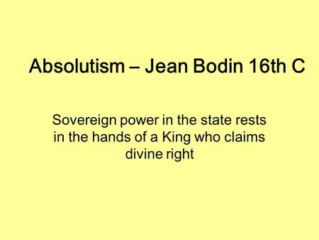 Absolutism – Jean Bodin 16th C Sovereign power in the state rests in the hands of a King who claims divine right.