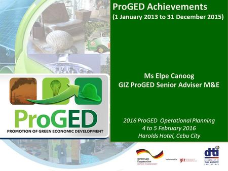 ProGED Achievements (1 January 2013 to 31 December 2015) Ms Elpe Canoog GIZ ProGED Senior Adviser M&E 2016 ProGED Operational Planning 4 to 5 February.