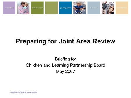 Southend on Sea Borough Council Preparing for Joint Area Review Briefing for Children and Learning Partnership Board May 2007.