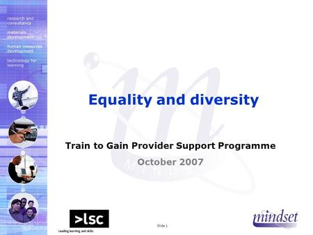 Mindset 2000 LtdSlide 1 Train to Gain Provider Support Programme October 2007 Equality and diversity.