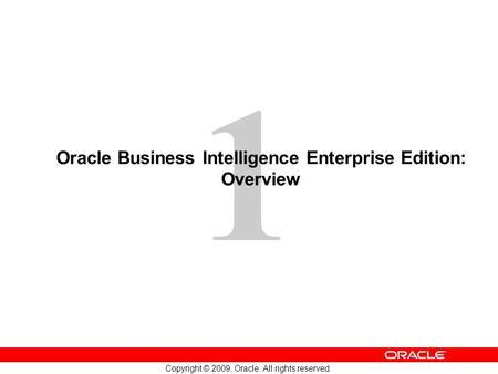 1 Copyright © 2009, Oracle. All rights reserved. Oracle Business Intelligence Enterprise Edition: Overview.