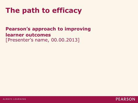 The path to efficacy Pearson's approach to improving learner outcomes [Presenter's name, 00.00.2013]