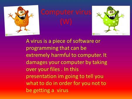 Computer virus (W). A virus is a piece of software or programming that can be extremely harmful to computer. It damages your computer by taking over your.