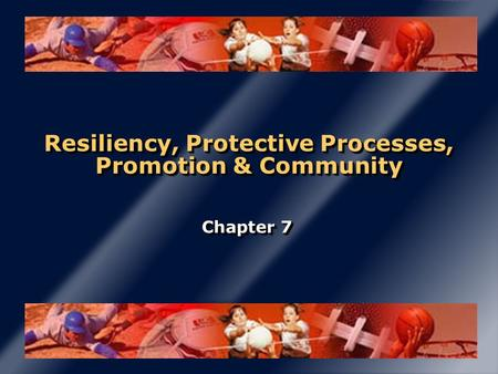 Resiliency, Protective Processes, Promotion & Community Chapter 7.