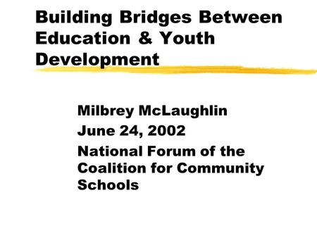 Building Bridges Between Education & Youth Development Milbrey McLaughlin June 24, 2002 National Forum of the Coalition for Community Schools.
