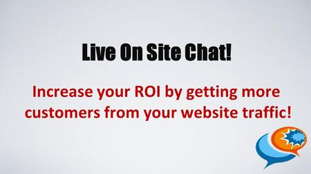 Live On Site Chat! Increase your ROI by getting more customers from your website traffic!