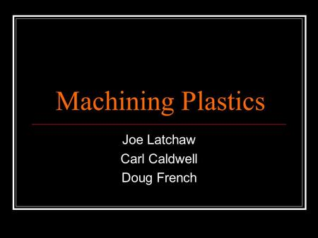 Machining Plastics Joe Latchaw Carl Caldwell Doug French.