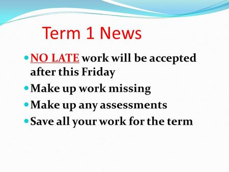 Term 1 News NO LATE work will be accepted after this Friday Make up work missing Make up any assessments Save all your work for the term.