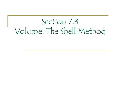 Section 7.3 Volume: The Shell Method. When finding volumes of solids by the disk (or washer) method we were routinely imagining our 'slices' under the.
