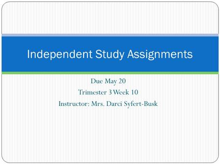 Due May 20 Trimester 3 Week 10 Instructor: Mrs. Darci Syfert-Busk Independent Study Assignments.