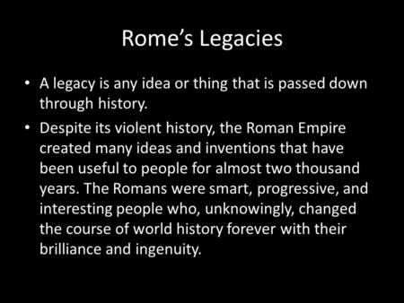 Rome's Legacies A legacy is any idea or thing that is passed down through history. Despite its violent history, the Roman Empire created many ideas and.