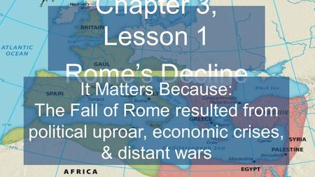 Chapter 3, Lesson 1 Rome's Decline It Matters Because: The Fall of Rome resulted from political uproar, economic crises, & distant wars.