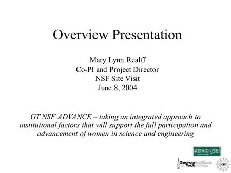 Overview Presentation Mary Lynn Realff Co-PI and Project Director NSF Site Visit June 8, 2004 GT NSF ADVANCE – taking an integrated approach to institutional.