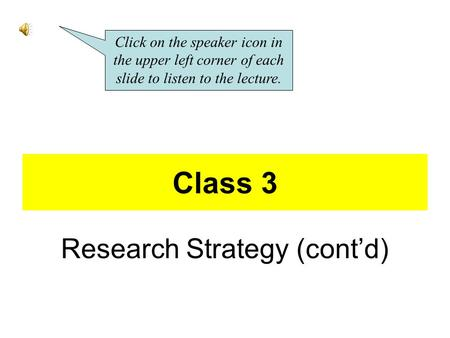 Class 3 Research Strategy (cont'd) Click on the speaker icon in the upper left corner of each slide to listen to the lecture.