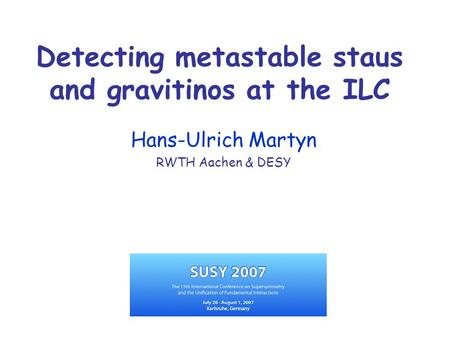 Detecting metastable staus and gravitinos at the ILC Hans-Ulrich Martyn RWTH Aachen & DESY.