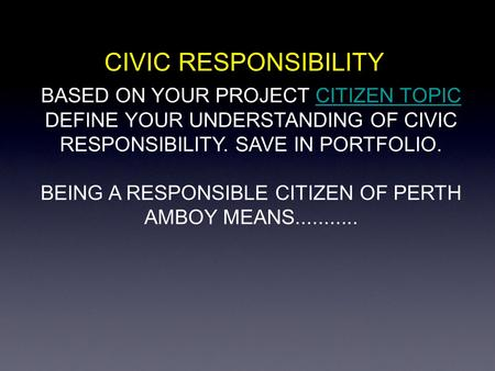 CIVIC RESPONSIBILITY BASED ON YOUR PROJECT CITIZEN TOPICCITIZEN TOPIC DEFINE YOUR UNDERSTANDING OF CIVIC RESPONSIBILITY. SAVE IN PORTFOLIO. BEING A RESPONSIBLE.
