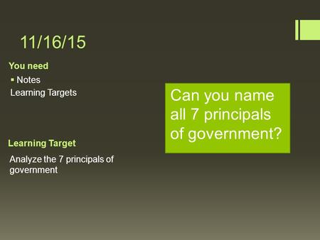 You need Learning Target 11/16/15  Notes Learning Targets Analyze the 7 principals of government Can you name all 7 principals of government?