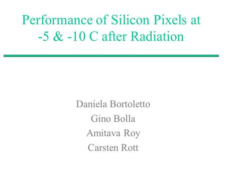 Performance of Silicon Pixels at -5 & -10 C after Radiation Daniela Bortoletto Gino Bolla Amitava Roy Carsten Rott.