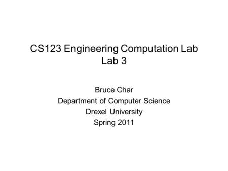 CS123 Engineering Computation Lab Lab 3 Bruce Char Department of Computer Science Drexel University Spring 2011.
