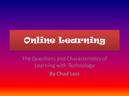 Online Learning The Questions and Characteristics of Learning with Technology By Chad Lass.