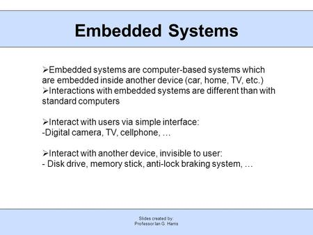 Slides created by: Professor Ian G. Harris Embedded Systems  Embedded systems are computer-based systems which are embedded inside another device (car,