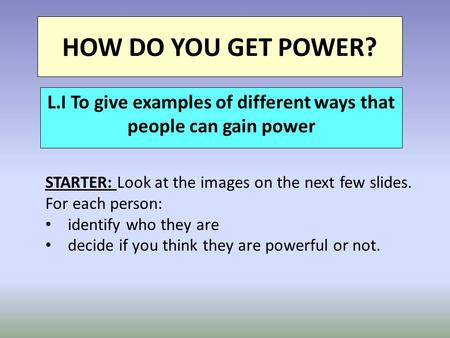 HOW DO YOU GET POWER? L.I To give examples of different ways that people can gain power STARTER: Look at the images on the next few slides. For each person: