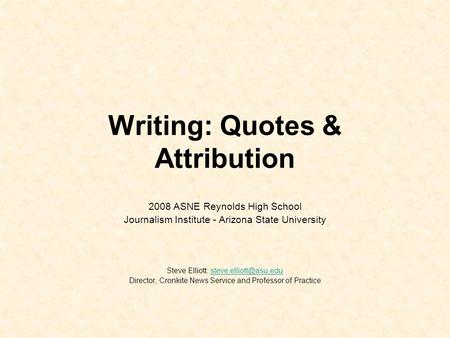 Writing: Quotes & Attribution 2008 ASNE Reynolds High School Journalism Institute - Arizona State University Steve Elliott: