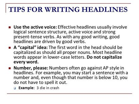 TIPS FOR WRITING HEADLINES Use the active voice: Effective headlines usually involve logical sentence structure, active voice and strong present-tense.