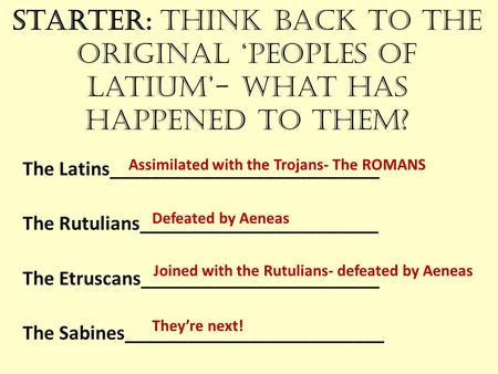Starter: Think back to the original 'Peoples of Latium'- What has happened to them? The Latins__________________________ The Rutulians_______________________.