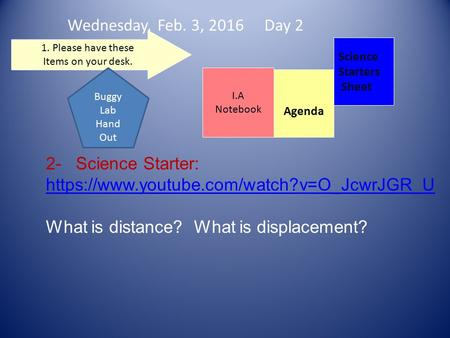 Wednesday, Feb. 3, 2016 Day 2 Science Starters Sheet 1. Please have these Items on your desk. I.A Notebook 2- Science Starter: https://www.youtube.com/watch?v=O_JcwrJGR_U.