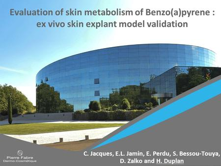 Evaluation of skin metabolism of Benzo(a)pyrene : ex vivo skin explant model validation C. Jacques, E.L. Jamin, E. Perdu, S. Bessou-Touya, D. Zalko and.