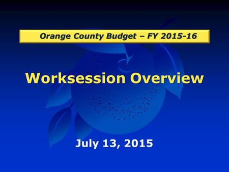 Worksession Overview Orange County Budget – FY 2015-16 July 13, 2015.