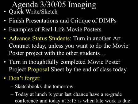Agenda 3/30/05 Imaging Quick Write/Sketch Finish Presentations and Critique of DIMPs Examples of Real-Life Movie Posters Advance Status Students: Turn.